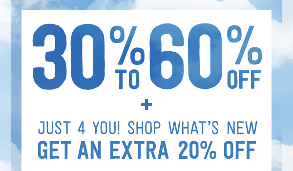 30% To 60% Off + Just 4 You! Shop What's New Get An Extra 20% Off